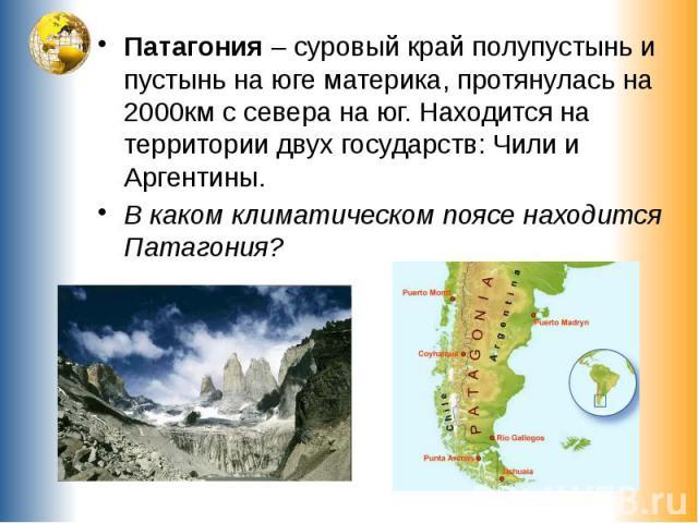 Патагония – суровый край полупустынь и пустынь на юге материка, протянулась на 2000км с севера на юг. Находится на территории двух государств: Чили и Аргентины.В каком климатическом поясе находится Патагония?