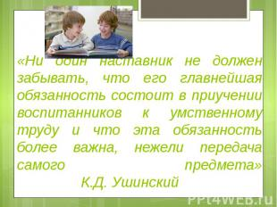 «Ни один наставник не должензабывать, что его главнейшаяобязанность состоит в пр