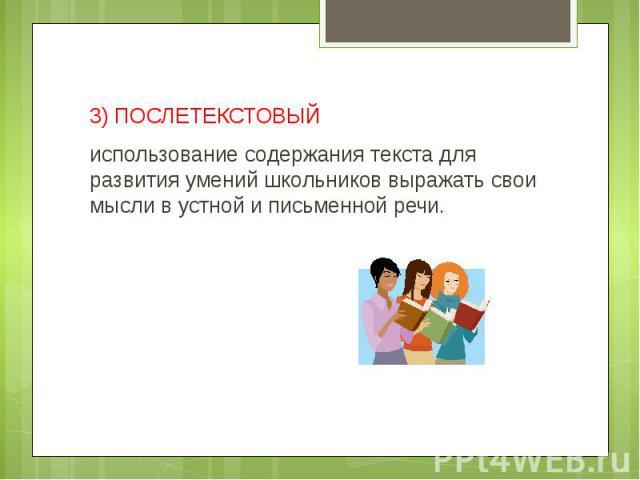 3) ПОСЛЕТЕКСТОВЫЙиспользование содержания текста для развития умений школьников выражать свои мысли в устной и письменной речи.
