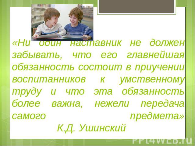 «Ни один наставник не должензабывать, что его главнейшаяобязанность состоит в приучениивоспитанников к умственному труду и что эта обязанность более важна, нежели передача самого предмета»К.Д. Ушинский