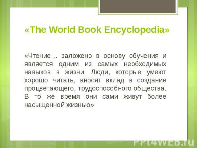 «The World Book Encyclopedia» «Чтение… заложено в основу обучения и является одним из самых необходимых навыков в жизни. Люди, которые умеют хорошо читать, вносят вклад в создание процветающего, трудоспособного общества. В то же время они сами живут…