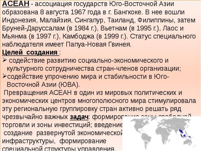 АСЕАН - ассоциация государств Юго-Восточной Азии образована 8 августа 1967 года в г. Бангкоке. В нее вошли Индонезия, Малайзия, Сингапур, Таиланд, Филиппины, затем Бруней-Даруссалам (в 1984 г.), Вьетнам (в 1995 г.), Лаос и Мьянма (в 1997 г.), Камбод…