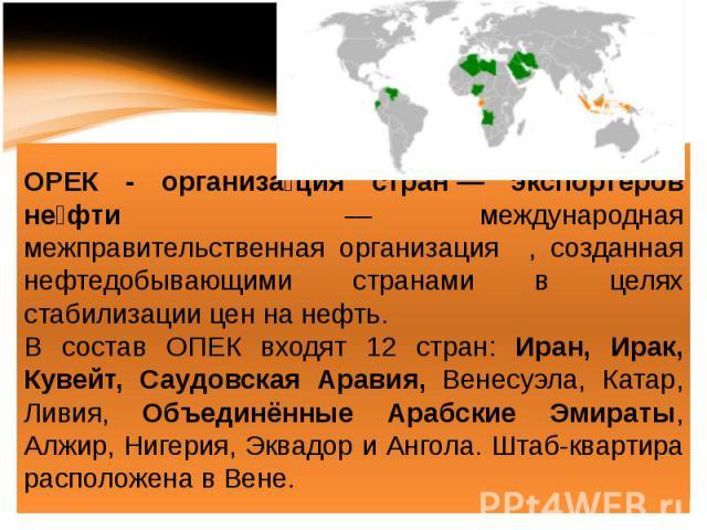 ОРЕК - организация стран— экспортёров нефти — международная межправительственная организация , созданная нефтедобывающими странами в целях стабилизации цен на нефть. В состав ОПЕК входят 12 стран: Иран, Ирак, Кувейт, Саудовская Аравия, Венесуэла, …