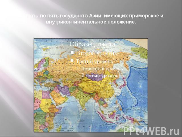 Назвать по пять государств Азии, имеющих приморское и внутриконтинентальное положение.