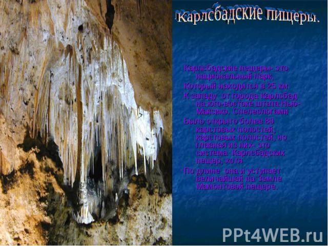 Карлсбадские пищеры. Карлсбадские пещеры- это национальный парк,Который находится в 25 км К западу от города Карлсбад на юго-востоке штата Нью-Максико. СпелеологамиБыло открыто более 80 карстовых полостей, карстовых полостей, но главная из них- это …