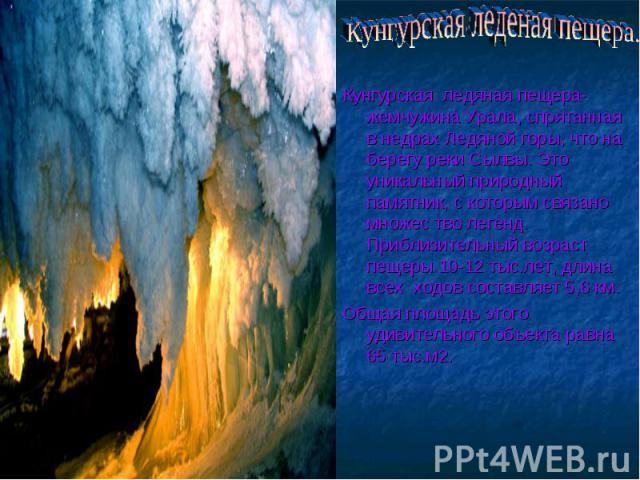 Кунгурская леденая пещера. Кунгурская ледяная пещера- жемчужина Урала, спрятанная в недрах Ледяной горы, что на берегу реки Сылвы. Это уникальный природный памятник, с которым связано множес тво легенд. Приблизительный возраст пещеры 10-12 тыс.лет, …