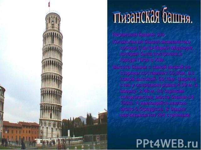 Пизанская башня. Пизанская башня- этоКолокольная башня знаменитого собора Санта-Мария Маджоре, которая была построена в городе Пизе в XIIв.Высота башни с самой низкой ее стороны составляет 55,86м, а с самой высокой- 56,70м. Ширена стен у основания р…