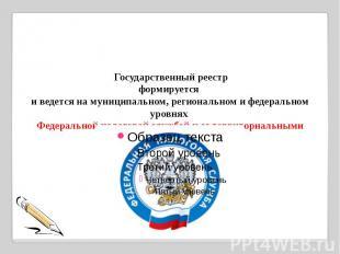 Государственный реестрформируется и ведется на муниципальном, региональном и ф