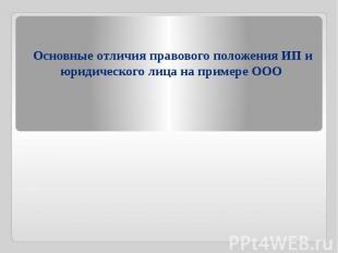 Основные отличия правового положения ИП и юридического лица на примере ООО