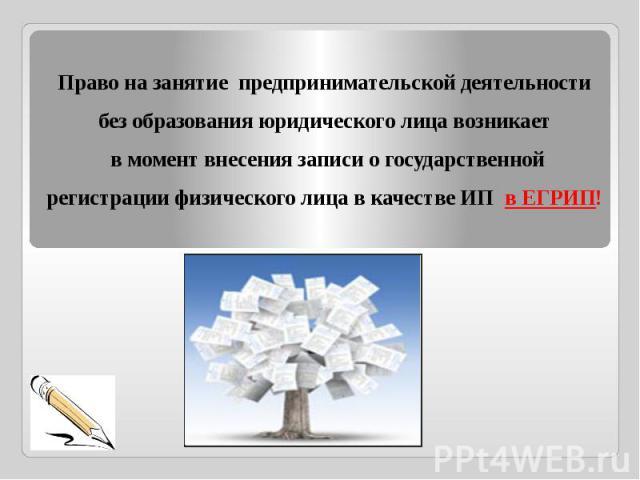 Право на занятие предпринимательской деятельности без образования юридического лица возникает в момент внесения записи о государственной регистрации физического лица в качестве ИП в ЕГРИП!