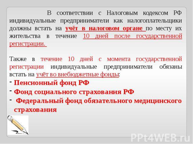В соответствии с Налоговым кодексом РФ индивидуальные предприниматели как налогоплательщики должны встать на учёт в налоговом органе по месту их жительства в течение 10 дней после государственной регистрации. Также в течение 10 дней с момента госуда…