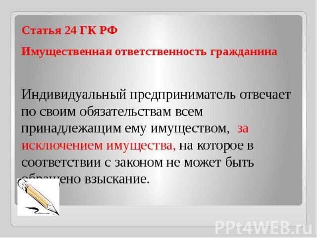Статья 24 ГК РФ Имущественная ответственность гражданинаИндивидуальный предприниматель отвечает по своим обязательствам всем принадлежащим ему имуществом, за исключением имущества, на которое в соответствии с законом не может быть обращено взыскание.