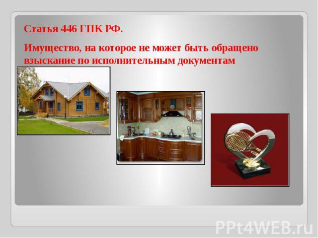 Статья 446 ГПК РФ.Имущество, на которое не может быть обращено взыскание по исполнительным документам