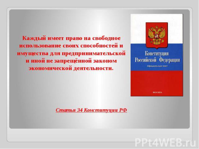 Каждый имеет право на свободное использование своих способностей и имущества для предпринимательской и иной не запрещённой законом экономической деятельности.Статья 34 Конституции РФ