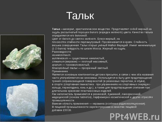 Тальк Тальк—минерал, кристаллическое вещество. Представляет собой жирный на ощупь рассыпчатый порошок белого (изредка зелёного) цвета. Качество талька определяется его белизной. Цветот белого до светло-зелёного.Блеск жирный, на плоскостяхспайнос…