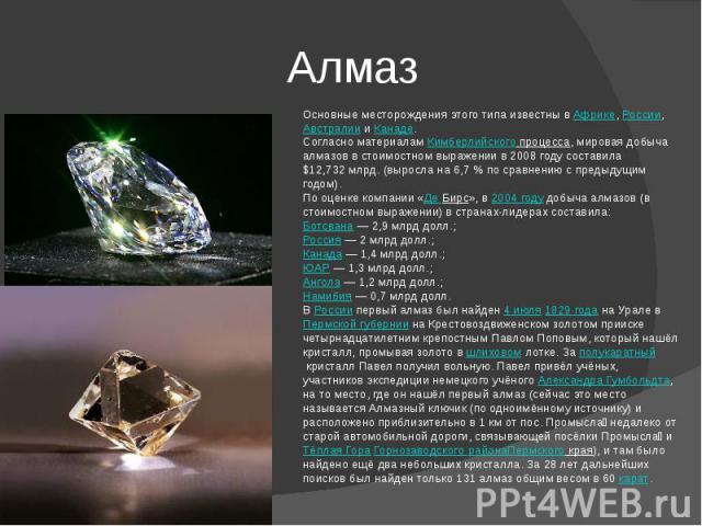 Алмаз Основные месторождения этого типа известны вАфрике,России,АвстралиииКанаде.Согласно материаламКимберлийского процесса, мировая добыча алмазов в стоимостном выражении в 2008 году составила $12,732млрд. (выросла на 6,7% по сравнению с пр…