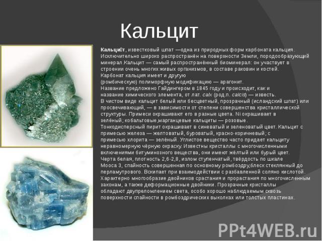 Кальцит Кальцит, известковый шпат—одна из природных формкарбоната кальция. Исключительно широко распространён на поверхности Земли,породообразующий минерал.Кальцит— самый распространённыйбиоминерал: он участвует в строении очень многих живых ор…