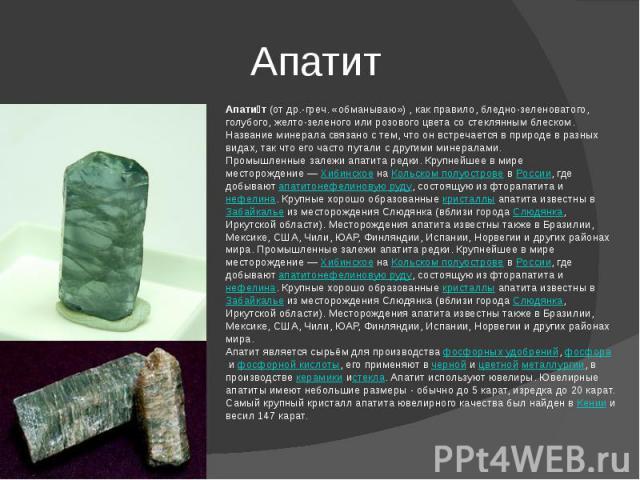 Апатит Апатит(отдр.-греч.«обманываю»), как правило, бледно-зеленоватого, голубого, желто-зеленого или розового цвета со стеклянным блеском.Название минерала связано с тем, что он встречается в природе в разных видах, так что его часто путали с д…