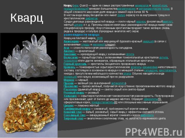 Кварц Кварц(нем.Quarz)— один из самых распространённыхминераловвземной коре,породообразующийминерал большинствамагматическихиметаморфическихпород. В общей сложности массовая доля кварца в земной коре более 60%В чистом виде кварц бесцвете…