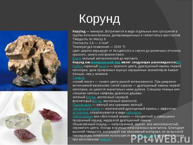 Корунд Корунд—минерал, Встречается в виде отдельных или сросшихся в группы бочонкообразных, дипирамидальных и таблитчатыхкристаллов.Твёрдость по Моосу9.Плотность3,9— 4 г/см³.Температура плавления— 2050°C.Цветшироко варьирует от бесцветного …