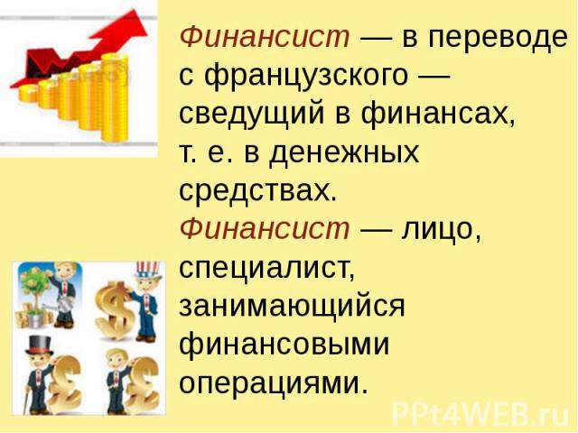 Финансист — в переводе с французского — сведущий в финансах, т.е. в денежных средствах.Финансист — лицо, специалист, занимающийся финансовыми операциями.