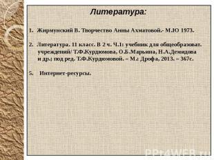 Литература:Жирмунский В. Творчество Анны Ахматовой.- М.Ю 1973.Литература. 11 кла