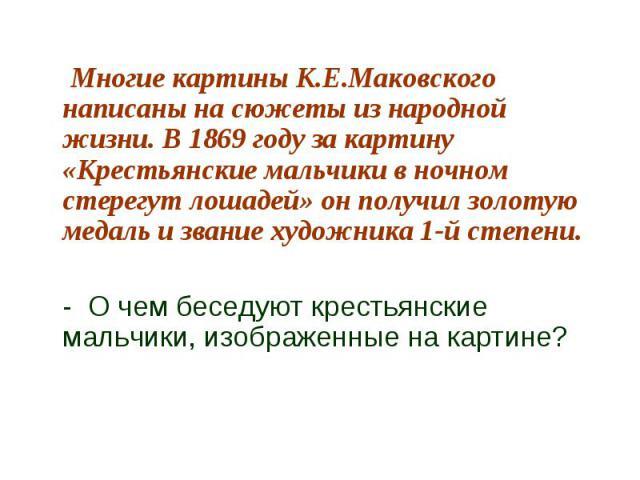 Многие картины К.Е.Маковского написаны на сюжеты из народной жизни. В 1869 году за картину «Крестьянские мальчики в ночном стерегут лошадей» он получил золотую медаль и звание художника 1-й степени.- О чем беседуют крестьянские мальчики, изображенны…