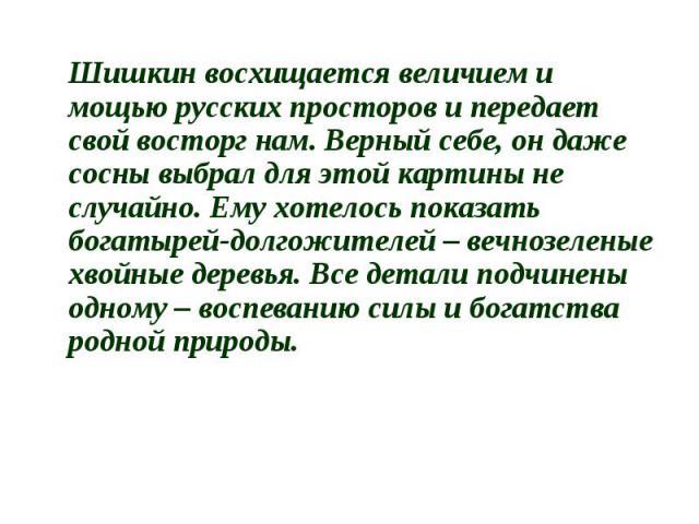 Шишкин восхищается величием и мощью русских просторов и передает свой восторг нам. Верный себе, он даже сосны выбрал для этой картины не случайно. Ему хотелось показать богатырей-долгожителей – вечнозеленые хвойные деревья. Все детали подчинены одно…