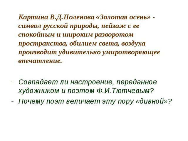 Картина В.Д.Поленова «Золотая осень» - символ русской природы, пейзаж с ее спокойным и широким разворотом пространства, обилием света, воздуха производит удивительно умиротворяющее впечатление.Совпадает ли настроение, переданное художником и поэтом …