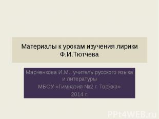 Материалы к урокам изучения лирики Ф.И.Тютчева Марченкова И.М., учитель русского