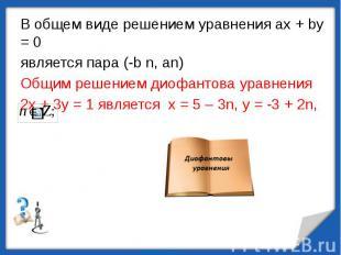 В общем виде решением уравнения ах + bу = 0является пара (-b n, an)Общим решение
