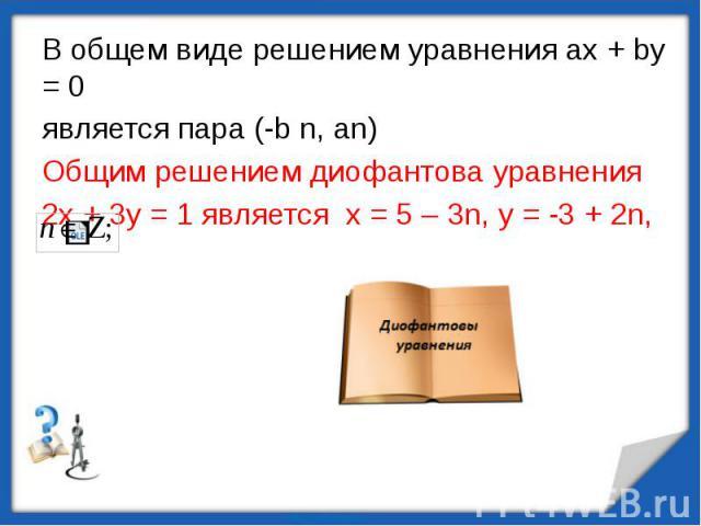 В общем виде решением уравнения ах + bу = 0является пара (-b n, an)Общим решением диофантова уравнения 2х + 3у = 1 является х = 5 – 3n, y = -3 + 2n,