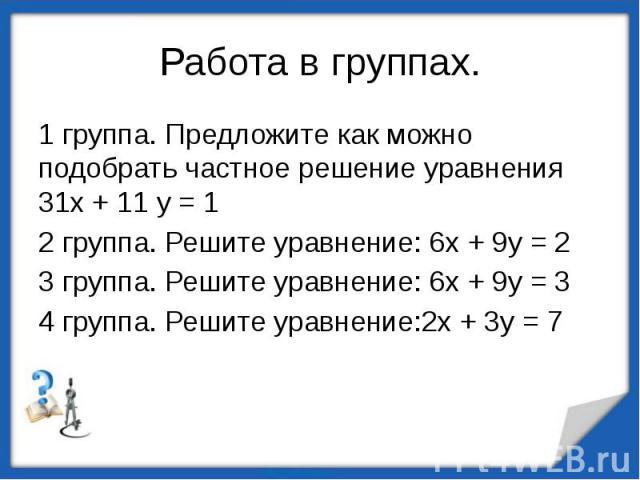 1 группа. Предложите как можно подобрать частное решение уравнения 31х + 11 у = 12 группа. Решите уравнение: 6х + 9у = 23 группа. Решите уравнение: 6х + 9у = 34 группа. Решите уравнение:2х + 3у = 7