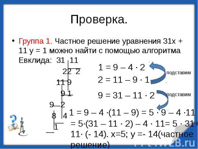Группа 1. Частное решение уравнения 31х + 11 у = 1 можно найти с помощью алгоритма Евклида: 31 11 22 2 11 9 9 1 9 2 8 4 1