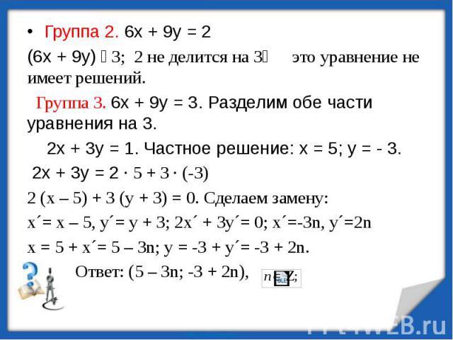 Группа 2. 6х + 9у = 2(6х + 9у) ⫶ 3; 2 не делится на 3⟾ это уравнение не имеет решений. Группа 3. 6х + 9у = 3. Разделим обе части уравнения на 3. 2х + 3у = 1. Частное решение: х = 5; у = - 3. 2х + 3у = 2 ∙ 5 + 3 ∙ (-3)2 (х – 5) + 3 (у + 3) = 0. Сдела…