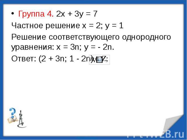 Группа 4. 2х + 3у = 7Частное решение х = 2; у = 1Решение соответствующего однородного уравнения: х = 3n; у = - 2n.Ответ: (2 + 3n; 1 - 2n),