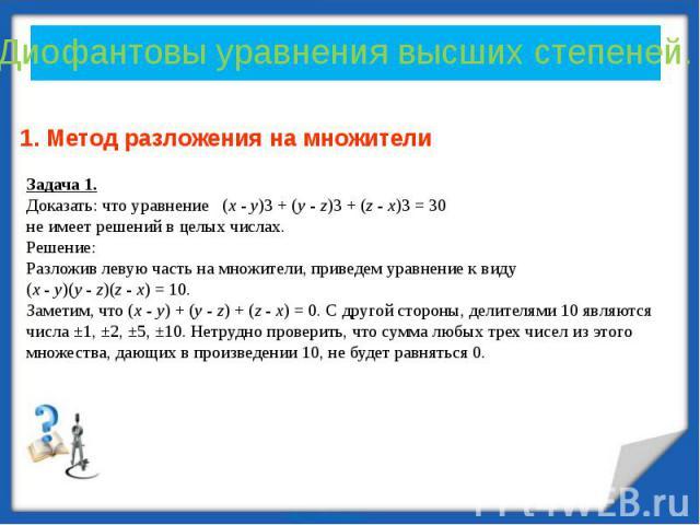 Диофантовы уравнения высших степеней. Задача 1.Доказать: что уравнение (x - y)3 + (y - z)3 + (z - x)3 = 30 не имеет решений в целых числах. Решение: Разложив левую часть на множители, приведем уравнение к виду (x - y)(y - z)(z - x) = 10. Заметим, чт…