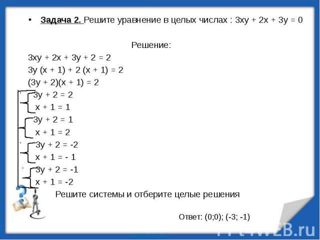 Задача 2. Решите уравнение в целых числах : 3ху + 2х + 3у = 0 Решение:3ху + 2х + 3у + 2 = 23у (х + 1) + 2 (х + 1) = 2(3у + 2)(х + 1) = 2 3у + 2 = 2 х + 1 = 1 3у + 2 = 1 х + 1 = 2 3у + 2 = -2 х + 1 = - 1 3у + 2 = -1 х + 1 = -2 Решите системы и отбери…