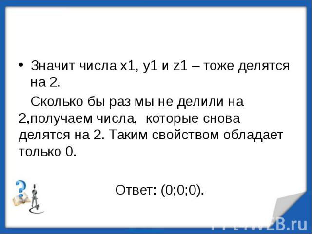 Значит числа х1, у1 и z1 – тоже делятся на 2. Сколько бы раз мы не делили на 2,получаем числа, которые снова делятся на 2. Таким свойством обладает только 0. Ответ: (0;0;0).