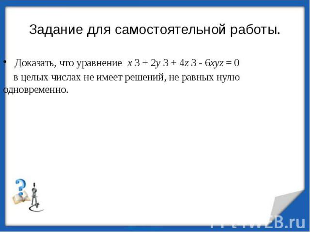 Задание для самостоятельной работы.Доказать, что уравнение x 3 + 2y 3 + 4z 3 - 6xyz = 0 в целых числах не имеет решений, не равных нулю одновременно.