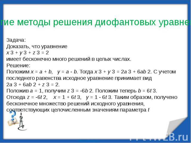 Задача:Доказать, что уравнение x 3 + y 3 + z 3 = 2 имеет бесконечно много решений в целых числах. Решение: Положим x = a + b,  y = a - b. Тогда x 3 + y 3 = 2a 3 + 6ab 2. С учетом последнего равенства исходное уравнение принимает вид 2a 3 + 6ab 2 + …