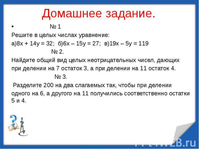 № 1Решите в целых числах уравнение:а)8х + 14у = 32; б)6х – 15у = 27; в)19х – 5у = 119 № 2.Найдите общий вид целых неотрицательных чисел, дающихпри делении на 7 остаток 3, а при делении на 11 остаток 4. № 3. Разделите 200 на два слагаемых так, чтобы …
