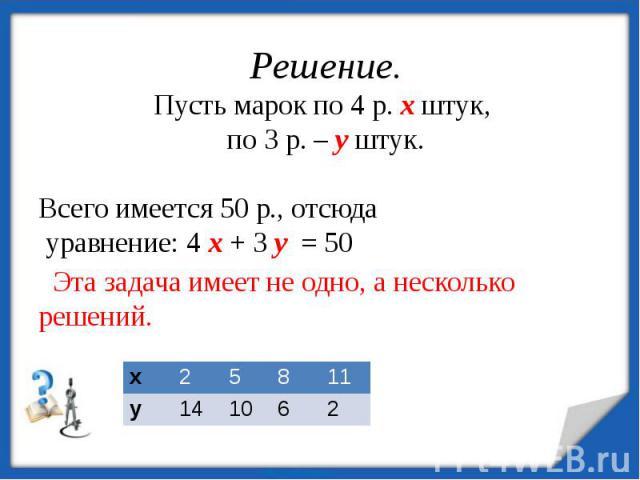 Решение.Пусть марок по 4 р. х штук, по 3 р. – у штук. Всего имеется 50 р., отсюда уравнение: 4 х + 3 у = 50 Эта задача имеет не одно, а несколько решений.