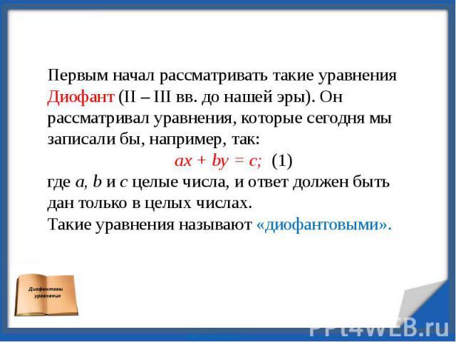 Первым начал рассматривать такие уравнения Диофант (II – III вв. до нашей эры). Он рассматривал уравнения, которые сегодня мы записали бы, например, так:ax + by = c; (1)где a, b и c целые числа, и ответ должен быть дан только в целых числах.Такие ур…