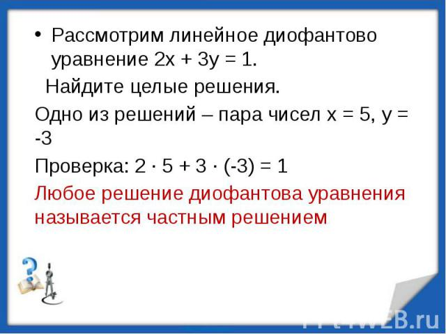 Рассмотрим линейное диофантово уравнение 2х + 3у = 1. Найдите целые решения.Одно из решений – пара чисел х = 5, у = -3Проверка: 2 · 5 + 3 · (-3) = 1 Любое решение диофантова уравнения называется частным решением