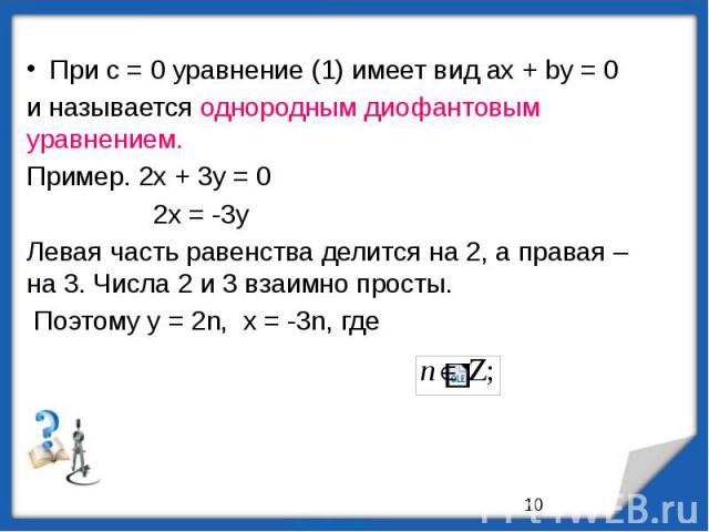 При с = 0 уравнение (1) имеет вид ах + bу = 0и называется однородным диофантовым уравнением.Пример. 2х + 3у = 0 2х = -3уЛевая часть равенства делится на 2, а правая – на 3. Числа 2 и 3 взаимно просты. Поэтому у = 2n, x = -3n, где