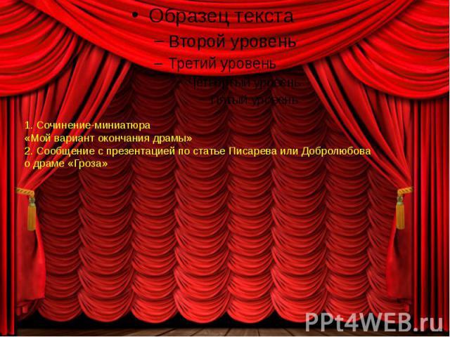 1. Сочинение-миниатюра «Мой вариант окончания драмы»2. Сообщение с презентацией по статье Писарева или Добролюбовао драме «Гроза»