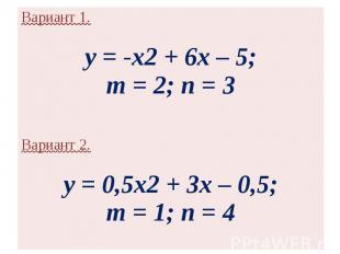 Вариант 1.y = -x2 + 6x – 5;m = 2; n = 3 Вариант 2.y = 0,5x2 + 3x – 0,5;m = 1; n