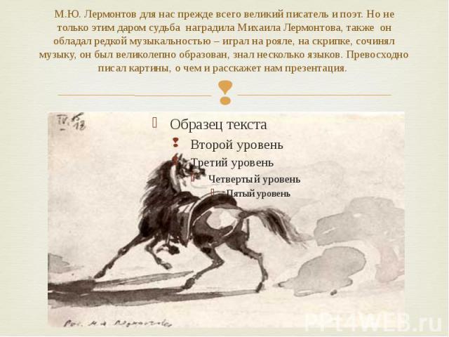 М.Ю. Лермонтов для нас прежде всего великий писатель и поэт. Но не только этим даром судьба наградила Михаила Лермонтова, также он обладал редкой музыкальностью – играл на рояле, на скрипке, сочинял музыку, он был великолепно образован, знал несколь…