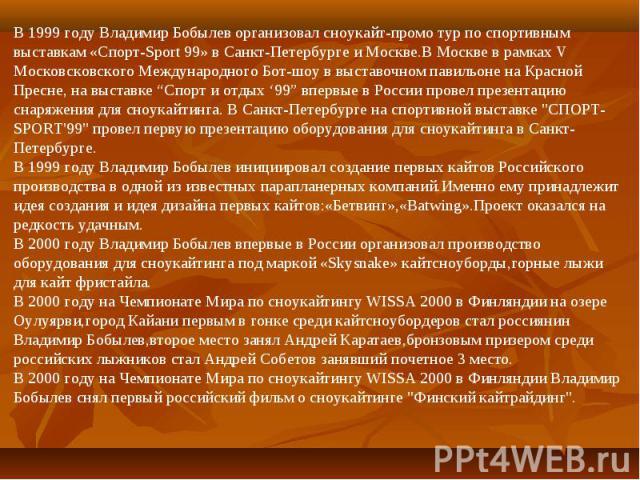 """В 1999 году Владимир Бобылев организовал сноукайт-промо тур по спортивным выставкам «Спорт-Sport 99» в Санкт-Петербурге и Москве.В Москве в рамках V Московсковского Международного Бот-шоу в выставочном павильоне на Красной Пресне, на выставке """"Спорт…"""